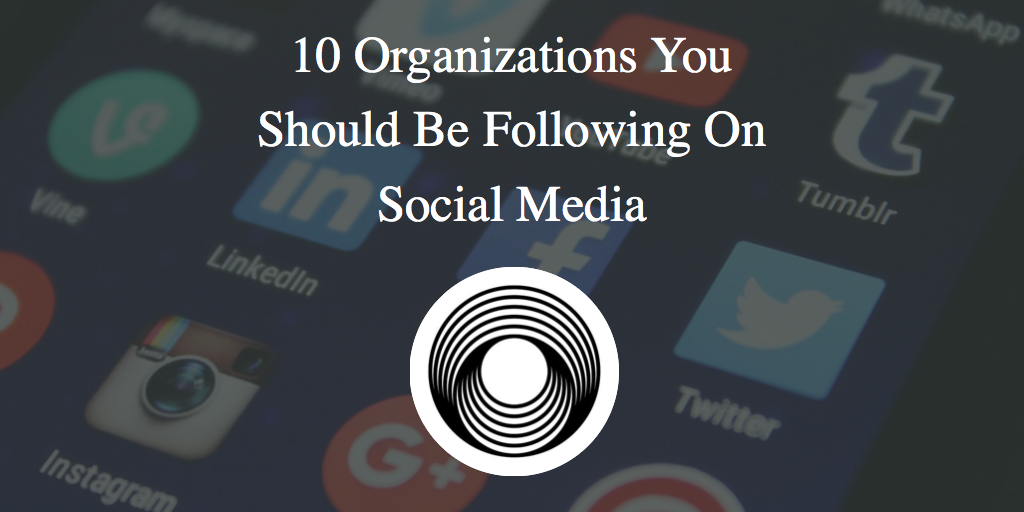 10 Organizations You Should Be Following On Social Media