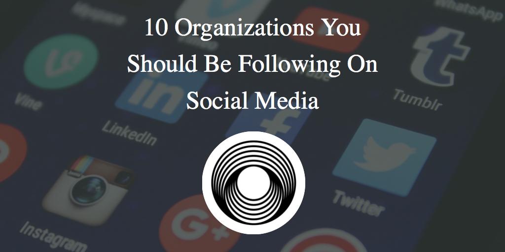 10 Organizations You Should Be Following On Social Media